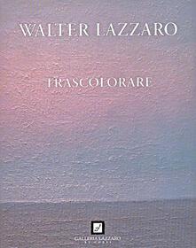 Walter Lazzaro. Trascolorare - Felice Bonalumi - copertina