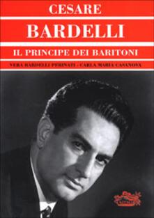 Cesare Bardelli. Il principe dei baritoni - Vera Bardelli Perinati,Carla M. Casanova - copertina