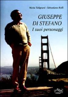 Giuseppe Di Stefano. I suoi personaggi - Maria Talignani,Sebastiano Rolli - copertina