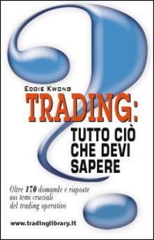 Trading: tutto ciò che devi sapere. Oltre 170 domande e risposte sui temi cruciali del trading operativo - Eddie Kwong - copertina