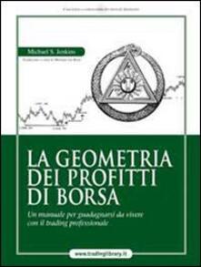 La geometria dei profitti di borsa. Un manuale per guadagnarsi da vivere con il trading professionale - Michael S. Jenkins - copertina