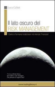 Il lato oscuro del risk management. Come si formano le decisioni nei mercati finanziari - Luca Celati - copertina