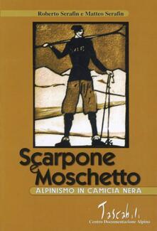 Scarpone e moschetto. Alpinismo in camicia nera - Roberto Serafin,Matteo Serafin - copertina