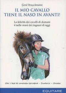 Il mio cavallo tiene il naso in avanti! La felicità dei cavalli di domani è nelle mani dei ragazzi di oggi - Gerd Heuschmann - copertina
