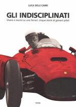 Gli indisciplinati. Vivere e morire su una Ferrari: cinque storie di giovani piloti. Nuova ediz.
