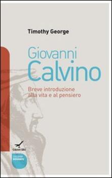 Giovanni Calvino. Breve introduzione alla vita e al pensiero - Timothy George - copertina