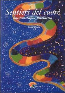 Sentieri del cuore. Musicoterapia iniziatica - Jorge Alfano - copertina
