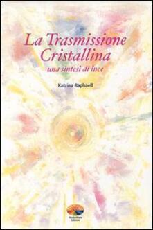 La trasmissione cristallina. Una sintesi di luce - Katrina Raphaell - copertina