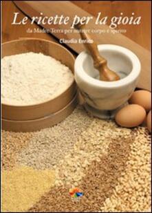 Le ricette per la gioia. Da Madre Terra per nutrire corpo e spirito - Claudia Enrico - copertina