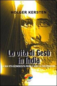 La vita di Gesù in India. La sua vita sconosciuta prima e dopo la crocifissione - Holger Kersten - copertina