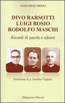 Divo Barsotti, Luigi Bosio, Rodolfo Maschi. Ricordi di parole e silenzi - Mariadele Orioli - copertina