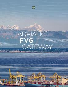 Adriatic FVG Gateway. Ediz. italiana e inglese - Alessia Rosolen,Aldo Poduie - copertina