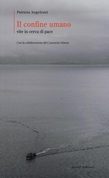 Il confine umano. Vite in cerca di pace - Patrizia Angelozzi - copertina