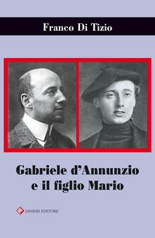 Gabriele D'Annunzio e il figlio Mario - Franco Di Tizio - copertina