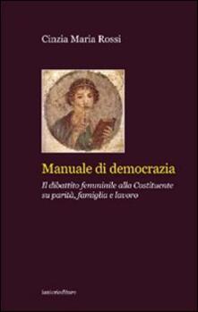 Manuale di democrazia. Il dibattito femminile alla Costituente su parità, famiglia e lavoro - Cinzia M. Rossi - copertina