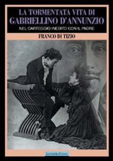 La tormentata vita di Gabriellino d'Annunzio. Nel carteggio inedito con il padre - Franco Di Tizio - copertina