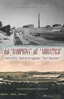 Dal «Rampigna» all'«Adriatico». Storia scritta e illustrata dei leggendari «Teatri Biancazzurri» - Antonio Delli Gatti,Maurizio Delli Gatti - copertina