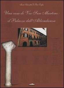 Una casa di via San Martino: il palazzo dell'Abbondanza - M. Antonietta Di Paco Triglia - copertina