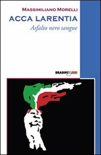 Acca Larentia. Asfalto nero sangue - Morelli Massimiliano - wuz.it
