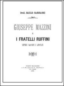 Giuseppe Mazzini e i fratelli Ruffini. Lettere raccolte e annotate - Carlo Cagnacci - copertina