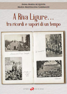 A Riva Ligure... tra ricordi e sapori di un tempo - Maria Maddalena Garibaldi,Anna Maria Acquista - copertina