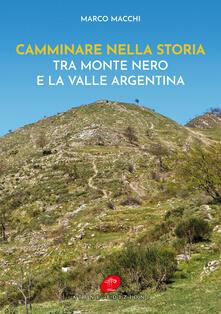 Camminare nella storia. Tra Monte Nero e la Valle Argentina - Marco Macchi - copertina