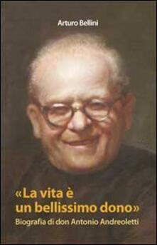 La vita è un bellissimo dono. Biografia di don Antonio Andreoletti - Arturo Bellini - copertina