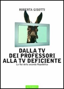 Libro Dalla tv dei professori alla tv deficiente. La Rai della seconda Repubblica Roberta Gisotti