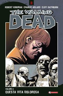 Questa vita dolorosa. The walking dead. Vol. 6 - Robert Kirkman,Charlie Adlard,Cliff Rathburn - copertina