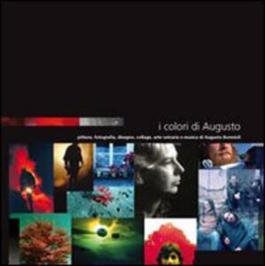 I colori di Augusto. Pittura, fotografia, disegno, collage, arte vetraria e musica di Augusto Bormioli
