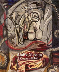 André Masson. La ricerca dell'oltre. Ediz. italiana, inglese e tedesca