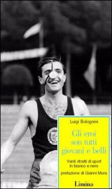 Gli eroi son tutti giovani e belli. Venti ritratti di sport in bianco e nero.pdf