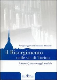 Il Risorgimento nelle vie di Torino. Itinerari, personaggi, notizie - Piergiuseppe Menietti,Emanuele Menietti - copertina