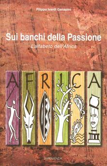 Sui banchi della passione. L'alfabeto dell'Africa - Filippo Ivardi Ganapini - copertina