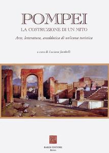 Pompei: la costruzione di un mito. Arte, letteratura, aneddotica di un'icona turistica