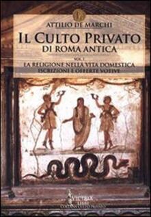 Il culto privato di Roma antica. Vol. 1: La religione nella vita domestica. Iscrizioni e offerte votive. - Attilio De Marchi - copertina