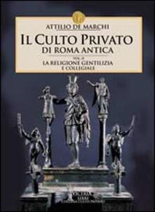Il culto privato di Roma antica. Vol. 2: La religione gentilizia e collegiale. - Attilio De Marchi - copertina