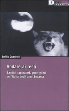Andare ai resti. Banditi, rapinatori, gerriglieri nell'Italia degli anni Settanta - Emilio Quadrelli - copertina