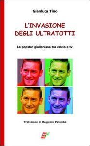 L' invasione degli UltraTotti. La popstar giallorossa tra calcio e tv