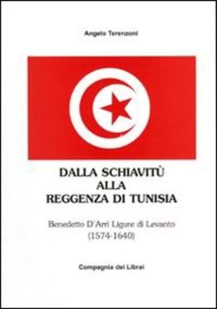 Dalla schiavitù alla reggenza di Tunisia. Benedetto D'Arrì ligure di Levanto 1574-1640 - Angelo Terenzoni - copertina