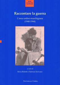 Raccontare la guerra. L'area umbro-marchigiana (1940-1944). Atti del Convegno (Fabriano, 14-15 novembre 2013)