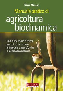 Manuale pratico di agricoltura biodinamica. Una guida facile e chiara per chi vuole iniziare a praticare o approfondire il metodo biodinamico - Pierre Masson - copertina