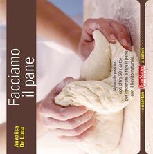 Facciamo il pane. Manuale pratico con oltre 50 ricette per imparare a fare il pane con il lievito naturale - Annalisa De Luca - copertina