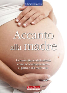 Accanto alla madre. La nuova figura della doula come accompagnamento al parto e alla maternità - Clara Scropetta - copertina