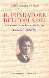 Il fondatore dell'Opus Dei. La biografia di san Josemaría Escrivá. Vol. 1: 1902-1936.