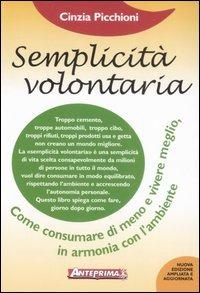 Semplicità volontaria. Come consumare di meno e vivere meglio, in armonia con l'ambiente - Picchioni Cinzia - wuz.it