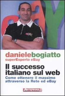 Il successo italiano sul Web. Come ottenere il massimo attraverso la rete ed eBay - Daniele Bogiatto - copertina