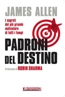 Padroni del destino. I segreti del più grande motivatore di tutti i tempi - Mirella Pagani,James Allen,Serena Bertetto - ebook