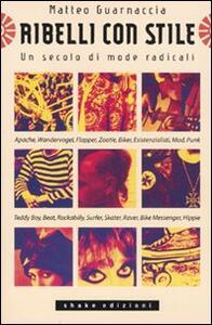 Ribelli con stile. Un secolo di mode radicali - Matteo Guarnaccia - copertina