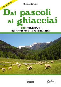 Dai pascoli ai ghiacciai. 100 itinerari dal Piemonte alla Valle d'Aosta